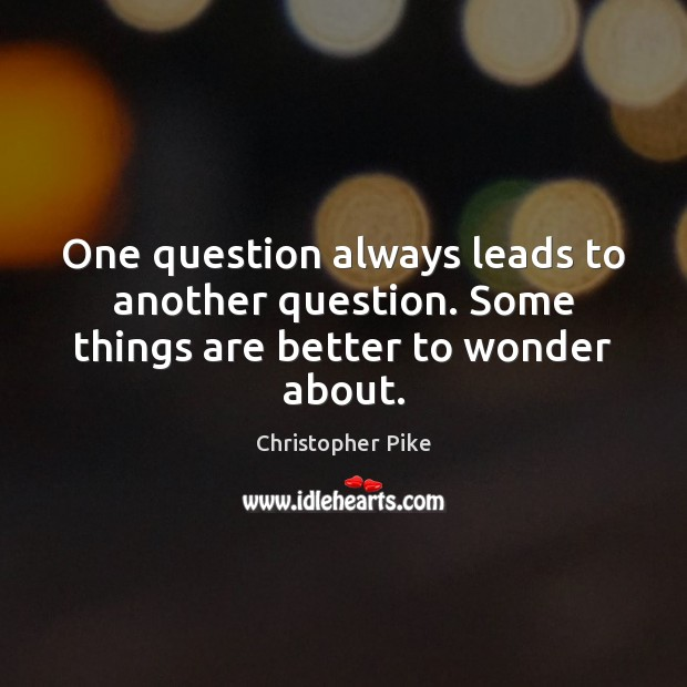 One question always leads to another question. Some things are better to wonder about. Christopher Pike Picture Quote