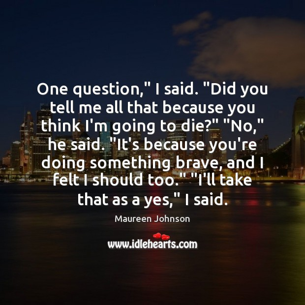 "One question,"" I said. ""Did you tell me all that because you Image"