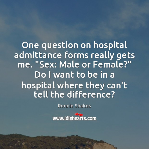 """Image, One question on hospital admittance forms really gets me. """"Sex: Male or"""