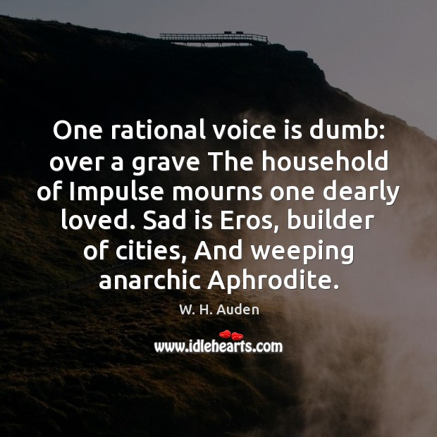 One rational voice is dumb: over a grave The household of Impulse W. H. Auden Picture Quote