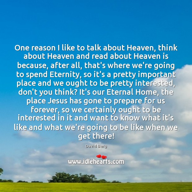 One reason I like to talk about Heaven, think about Heaven and David Berg Picture Quote