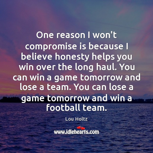 One reason I won't compromise is because I believe honesty helps you Lou Holtz Picture Quote