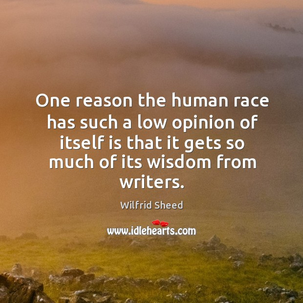 One reason the human race has such a low opinion of itself is that it gets so much of its wisdom from writers. Image