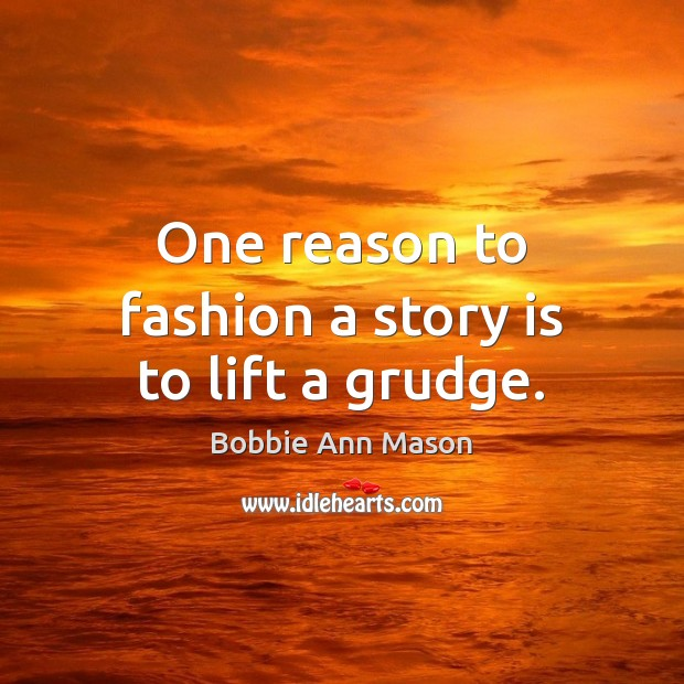 One reason to fashion a story is to lift a grudge. Grudge Quotes Image