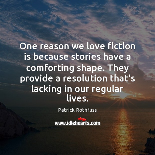 One reason we love fiction is because stories have a comforting shape. Patrick Rothfuss Picture Quote
