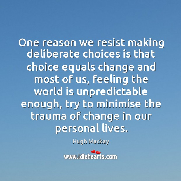 One reason we resist making deliberate choices is that choice equals change and most of us Hugh Mackay Picture Quote