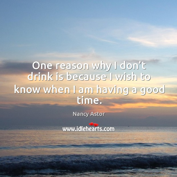 One reason why I don't drink is because I wish to know when I am having a good time. Image