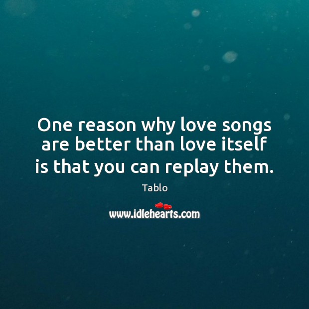 One reason why love songs are better than love itself is that you can replay them. Image