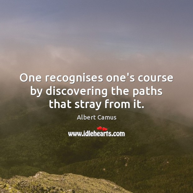 Image, One recognises one's course by discovering the paths that stray from it.