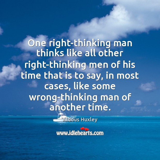 One right-thinking man thinks like all other right-thinking men of his time Aldous Huxley Picture Quote