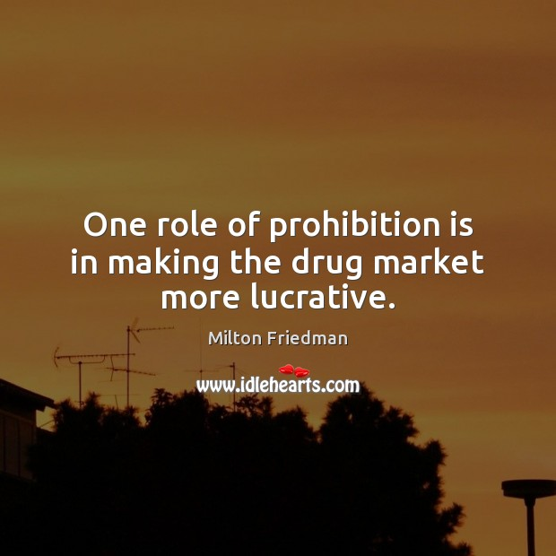 One role of prohibition is in making the drug market more lucrative. Milton Friedman Picture Quote