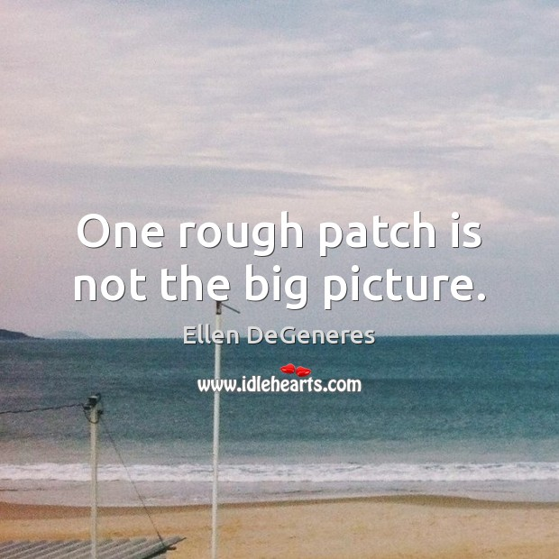 One rough patch is not the big picture. Image