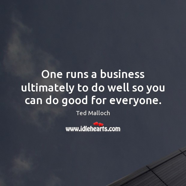 One runs a business ultimately to do well so you can do good for everyone. Ted Malloch Picture Quote