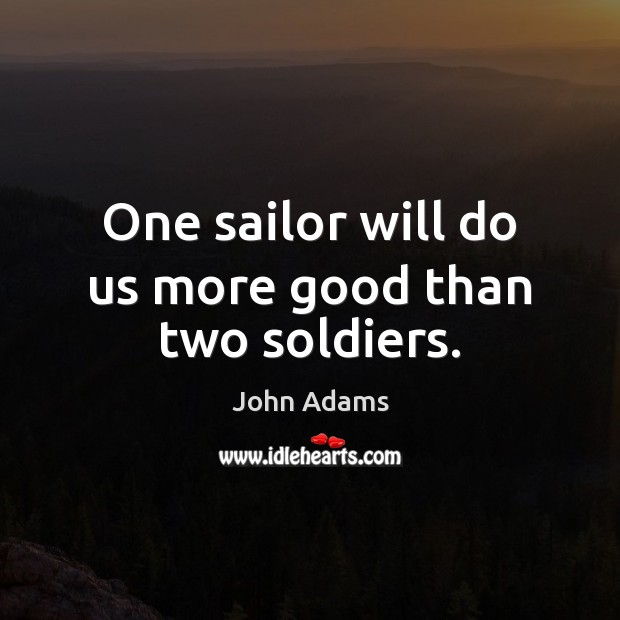 Image, One sailor will do us more good than two soldiers.