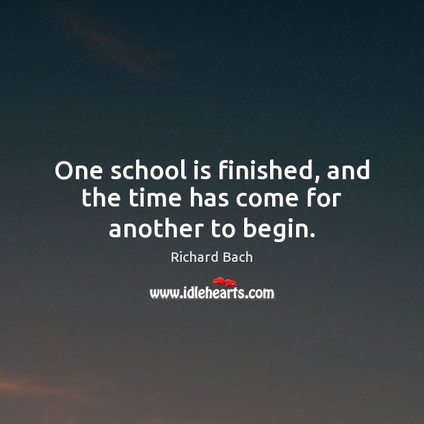 One school is finished, and the time has come for another to begin. Richard Bach Picture Quote