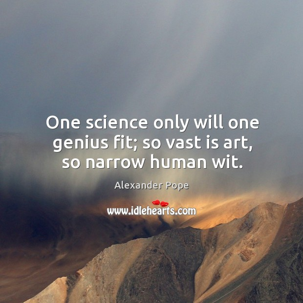 One science only will one genius fit; so vast is art, so narrow human wit. Image