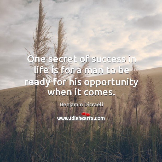 One secret of success in life is for a man to be ready for his opportunity when it comes. Image
