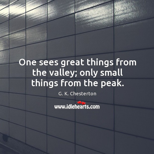 Image, One sees great things from the valley; only small things from the peak.