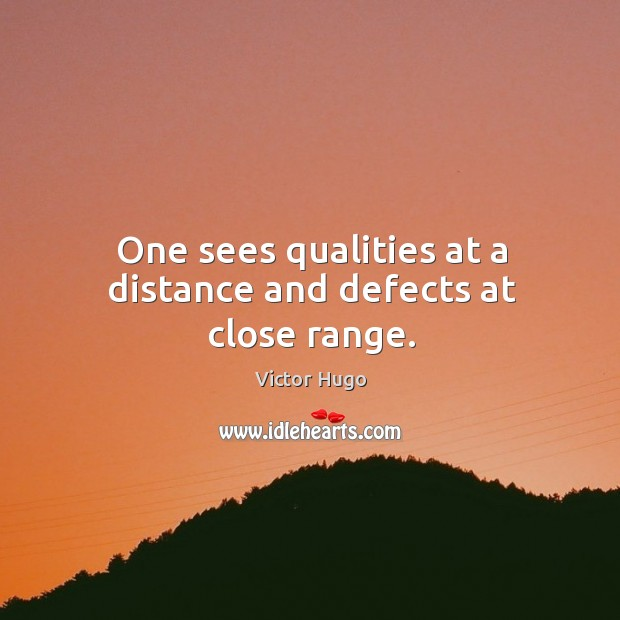 One sees qualities at a distance and defects at close range. Image