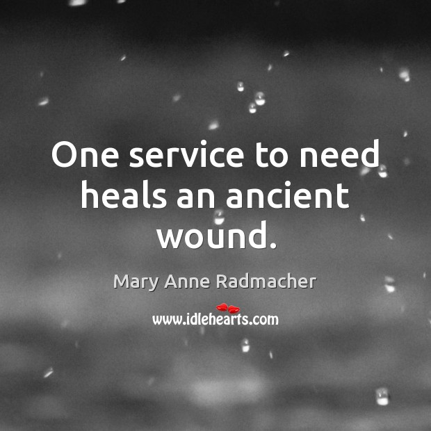 One service to need heals an ancient wound. Mary Anne Radmacher Picture Quote