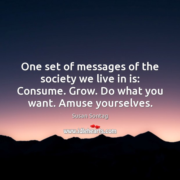 One set of messages of the society we live in is: Consume. Image