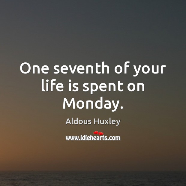 One seventh of your life is spent on Monday. Aldous Huxley Picture Quote