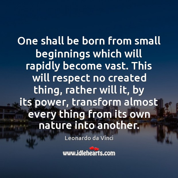 One shall be born from small beginnings which will rapidly become vast. Leonardo da Vinci Picture Quote