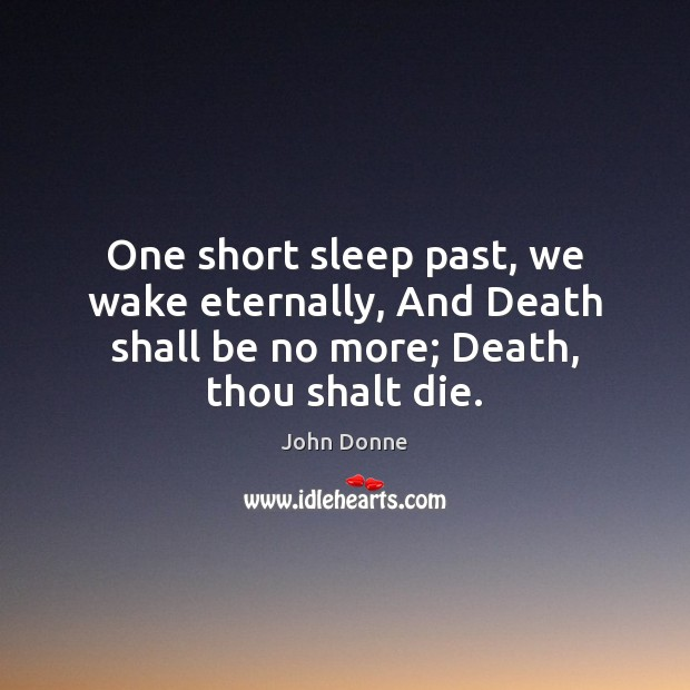One short sleep past, we wake eternally, And Death shall be no John Donne Picture Quote