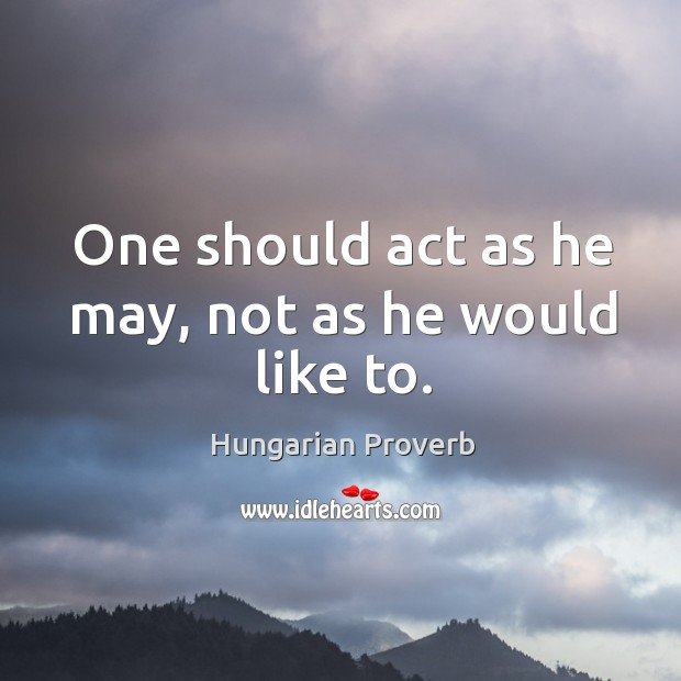 One should act as he may, not as he would like to. Image
