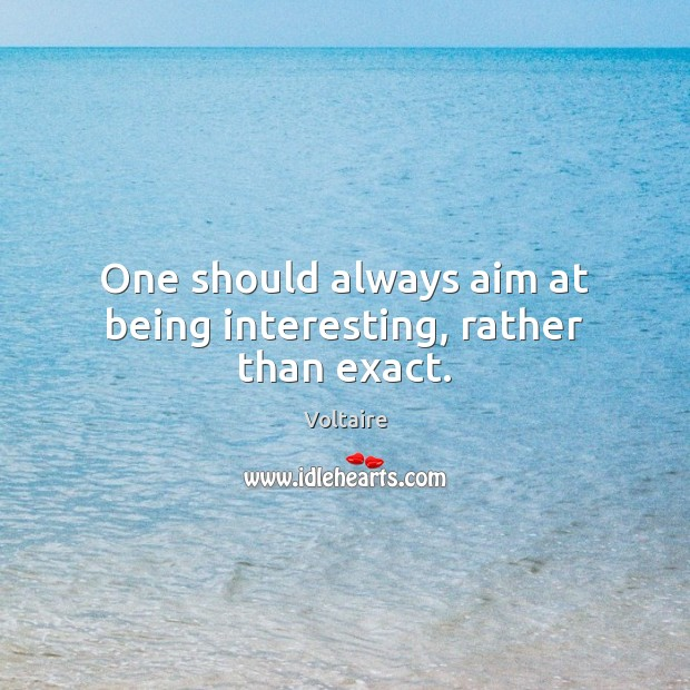 One should always aim at being interesting, rather than exact. Image