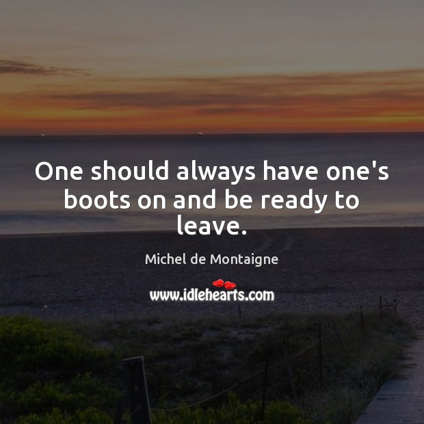 One should always have one's boots on and be ready to leave. Image