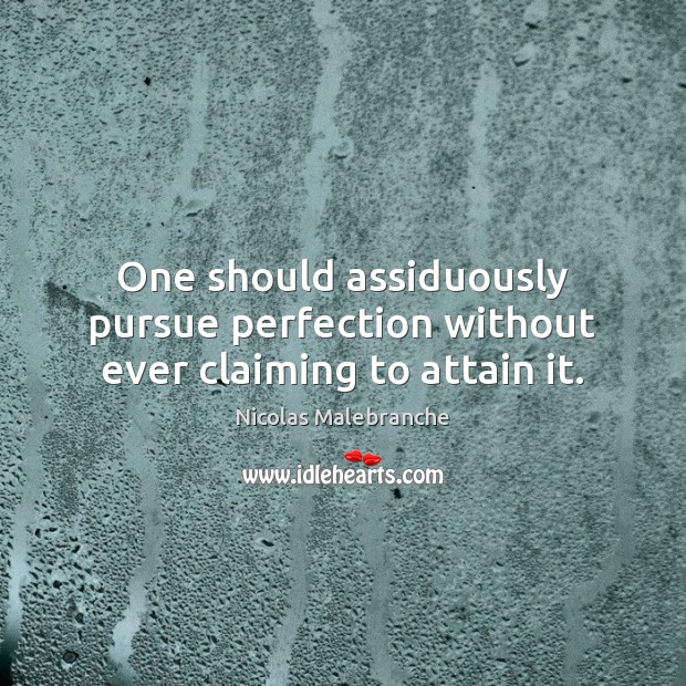 One should assiduously pursue perfection without ever claiming to attain it. Nicolas Malebranche Picture Quote