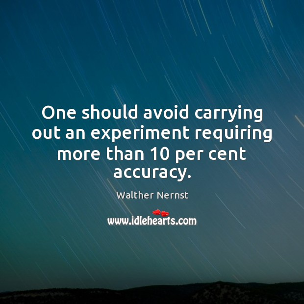 One should avoid carrying out an experiment requiring more than 10 per cent accuracy. Image