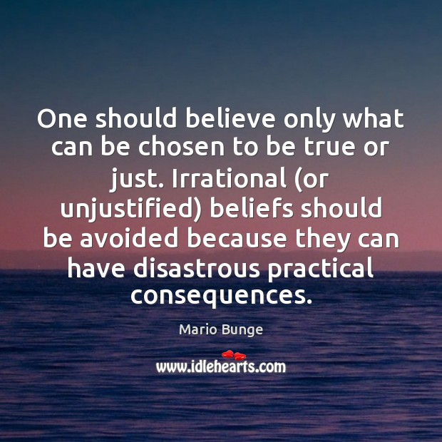 One should believe only what can be chosen to be true or Mario Bunge Picture Quote
