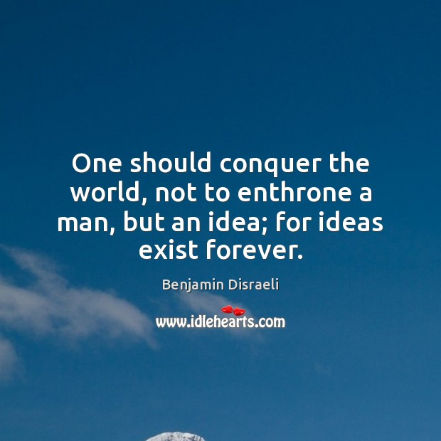 One should conquer the world, not to enthrone a man, but an idea; for ideas exist forever. Benjamin Disraeli Picture Quote