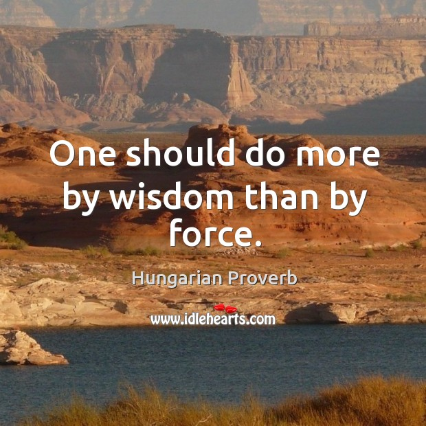 One should do more by wisdom than by force. Hungarian Proverbs Image