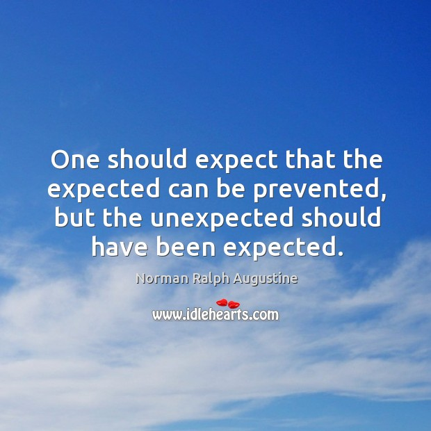 One should expect that the expected can be prevented, but the unexpected should have been expected. Norman Ralph Augustine Picture Quote