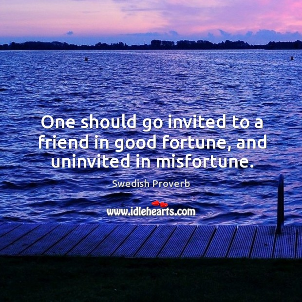 One should go invited to a friend in good fortune, and uninvited in misfortune. Swedish Proverbs Image