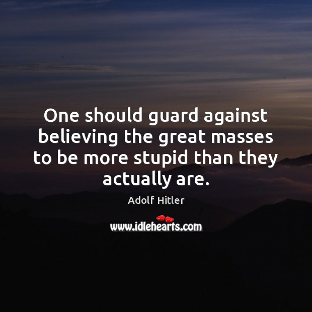 One should guard against believing the great masses to be more stupid Adolf Hitler Picture Quote