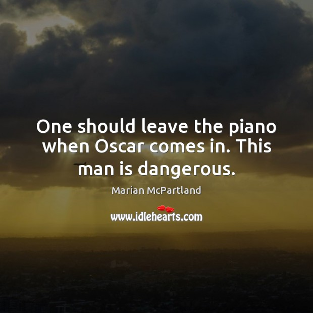 One should leave the piano when Oscar comes in. This man is dangerous. Image