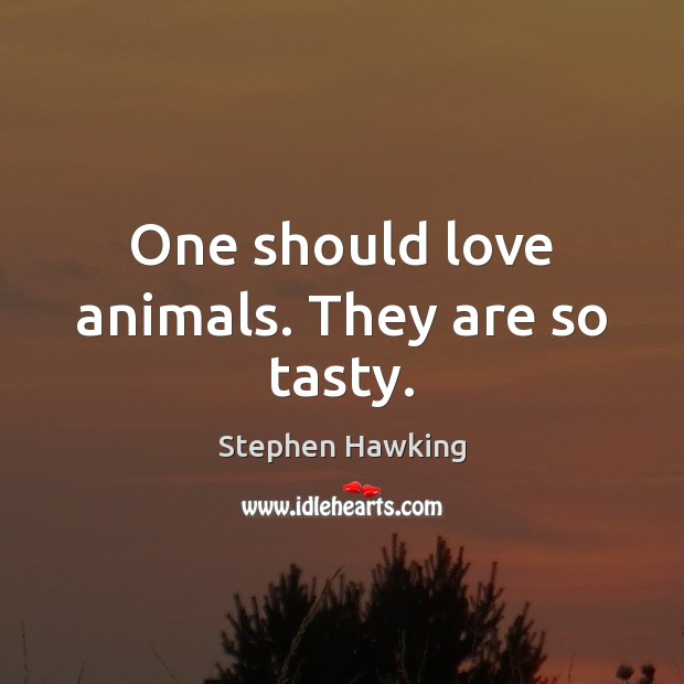 One should love animals. They are so tasty. Stephen Hawking Picture Quote