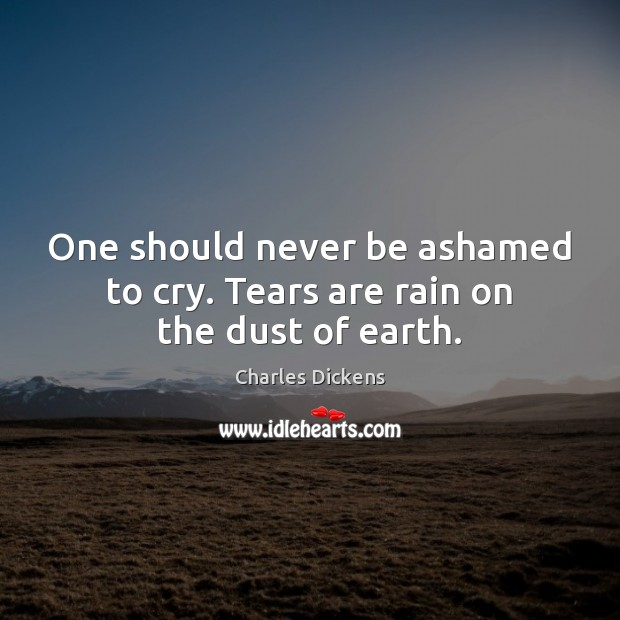 Image, One should never be ashamed to cry. Tears are rain on the dust of earth.