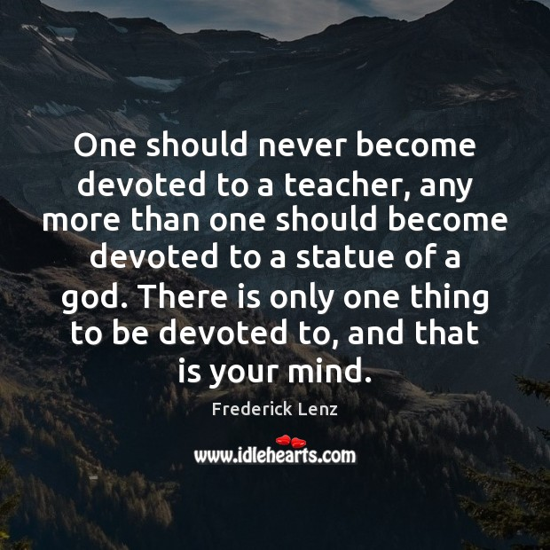 Image, One should never become devoted to a teacher, any more than one