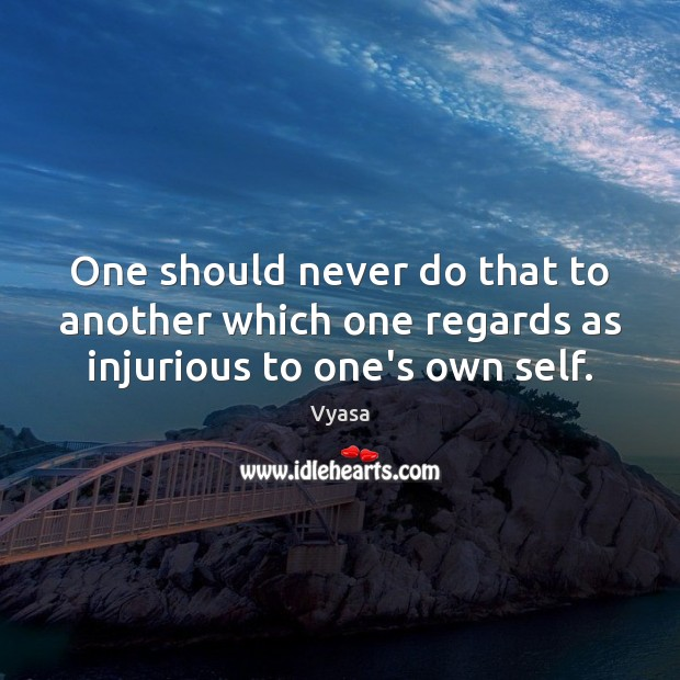 One should never do that to another which one regards as injurious to one's own self. Image
