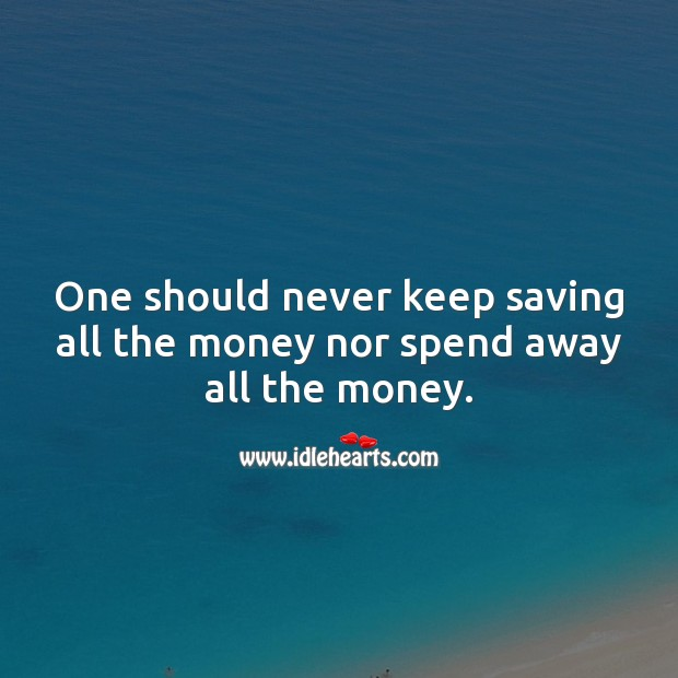 One should never keep saving all the money nor spend away all the money. Money Quotes Image