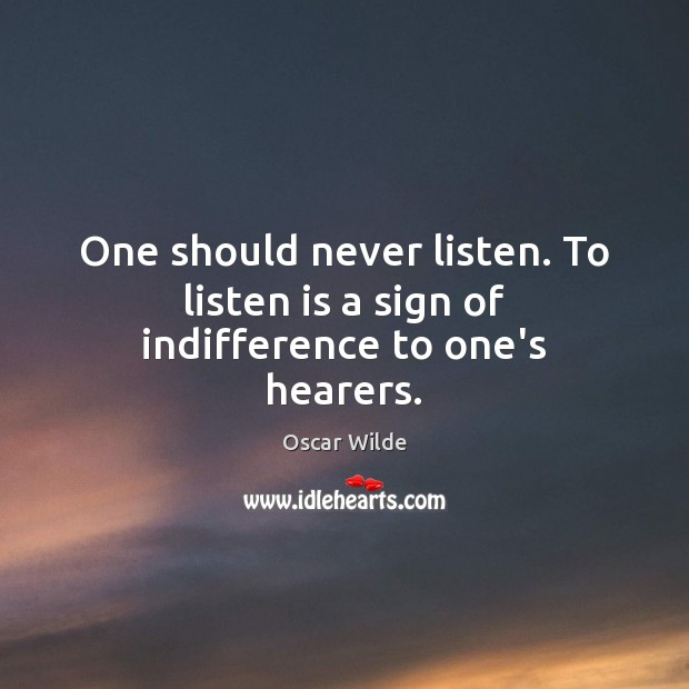 Image, One should never listen. To listen is a sign of indifference to one's hearers.