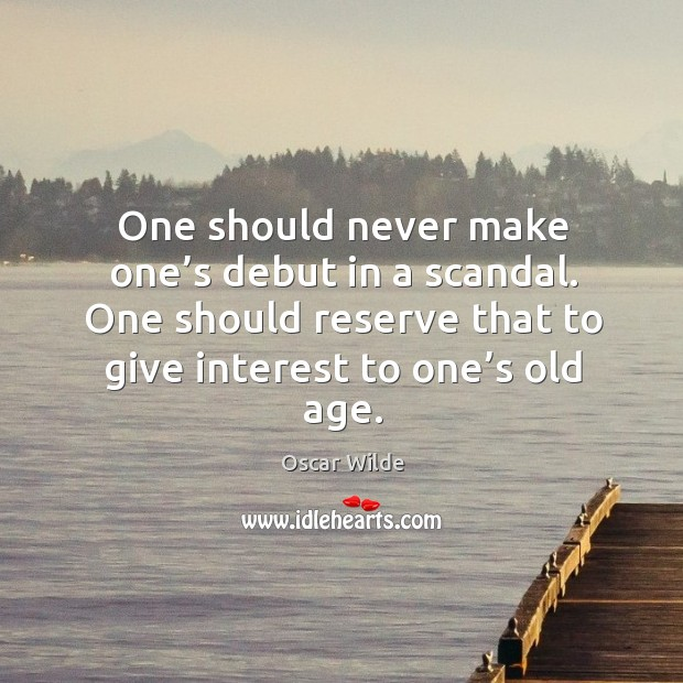 One should never make one's debut in a scandal. One should reserve that to give interest to one's old age. Image