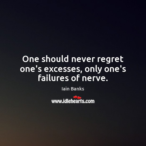 One should never regret one's excesses, only one's failures of nerve. Never Regret Quotes Image