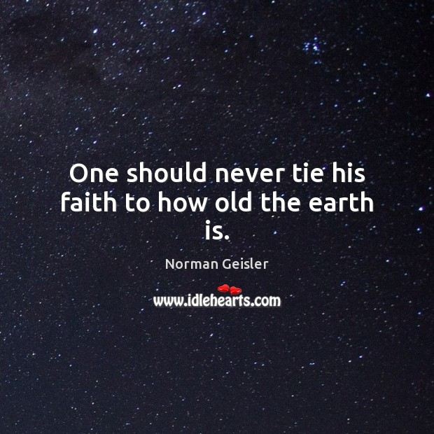 One should never tie his faith to how old the earth is. Image