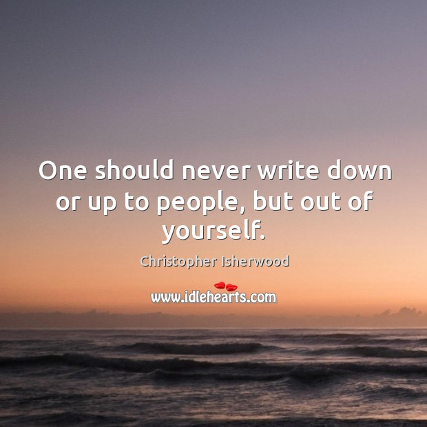 One should never write down or up to people, but out of yourself. Image